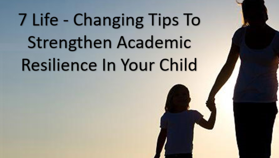 7 Life - Changing Tips To Strengthen Academic Resilience In Your Child